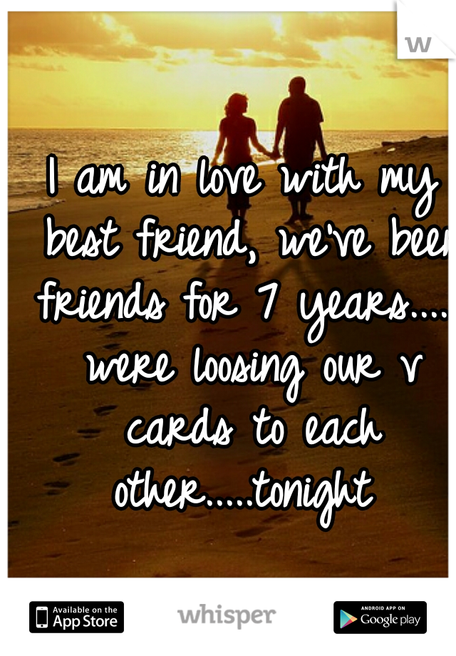 I am in love with my best friend, we've been friends for 7 years...... were loosing our v cards to each other.....tonight