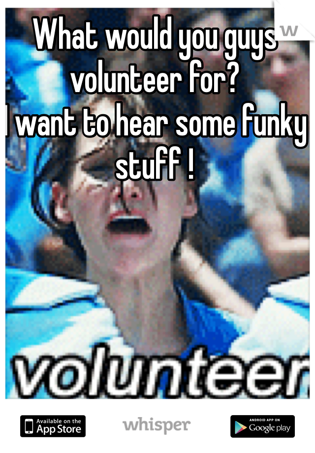 What would you guys volunteer for?  I want to hear some funky stuff !