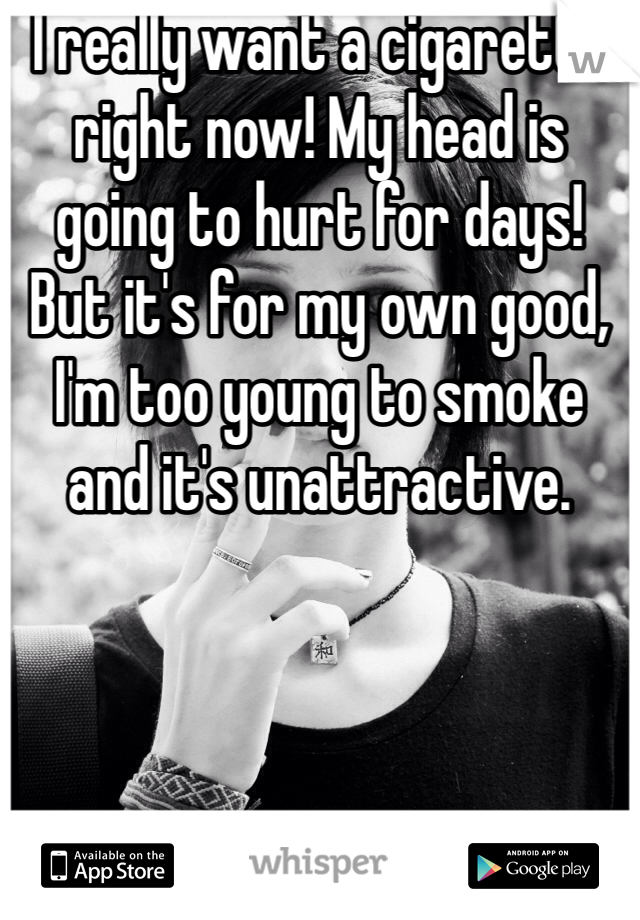 I really want a cigarette right now! My head is going to hurt for days! But it's for my own good, I'm too young to smoke and it's unattractive.