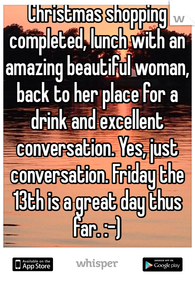 Christmas shopping completed, lunch with an amazing beautiful woman, back to her place for a drink and excellent conversation. Yes, just conversation. Friday the 13th is a great day thus far. :-)