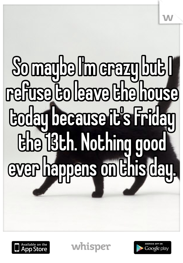 So maybe I'm crazy but I refuse to leave the house today because it's Friday the 13th. Nothing good ever happens on this day.