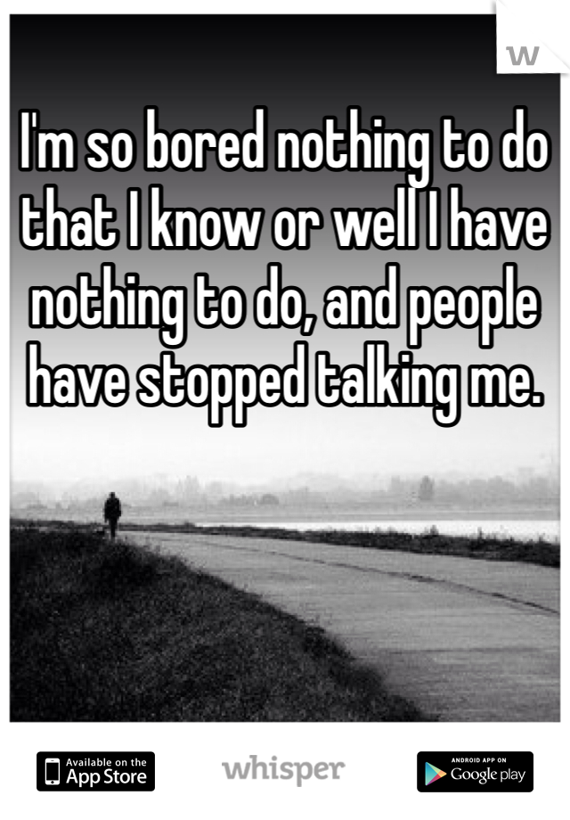 I'm so bored nothing to do that I know or well I have nothing to do, and people have stopped talking me.