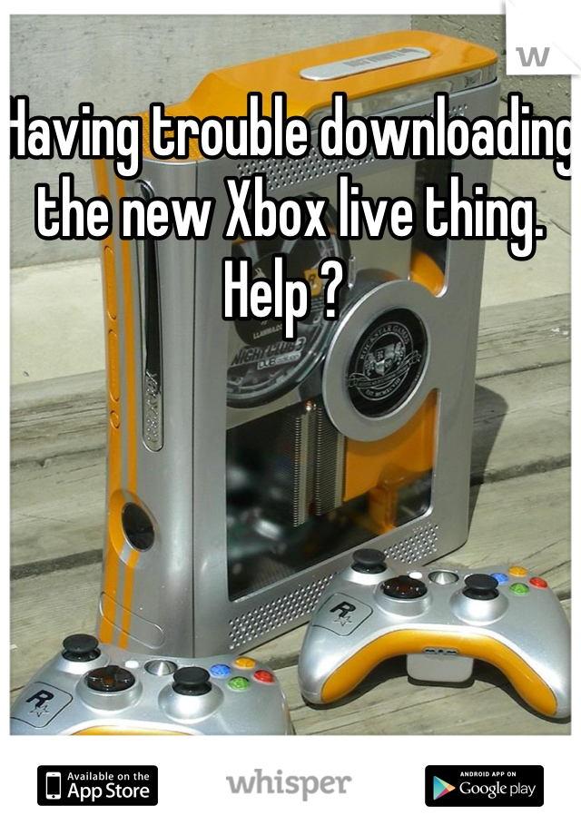 Having trouble downloading the new Xbox live thing. Help ?