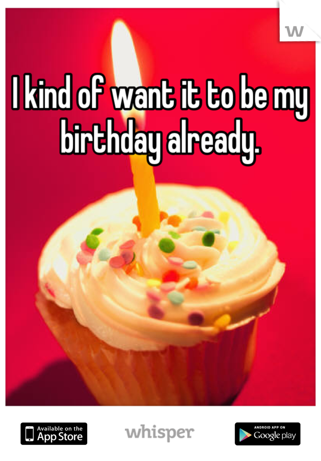 I kind of want it to be my birthday already.