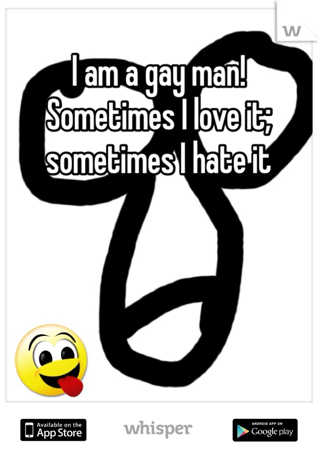 I am a gay man! Sometimes I love it; sometimes I hate it