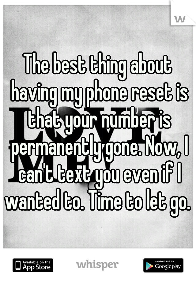 The best thing about having my phone reset is that your number is permanently gone. Now, I can't text you even if I wanted to. Time to let go.