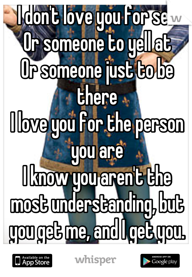 I don't love you for sex Or someone to yell at Or someone just to be there I love you for the person you are I know you aren't the most understanding, but you get me, and I get you. And that's why I love you