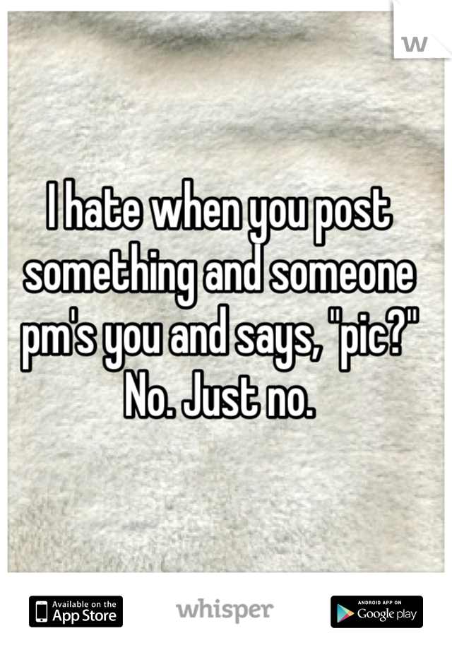 """I hate when you post something and someone pm's you and says, """"pic?""""  No. Just no."""