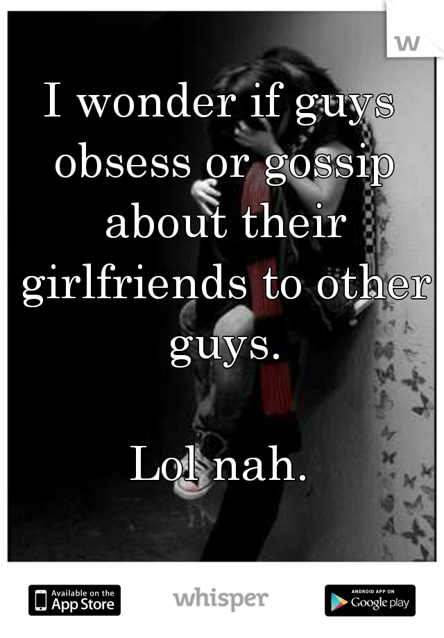 I wonder if guys obsess or gossip about their girlfriends to other guys.       Lol nah.