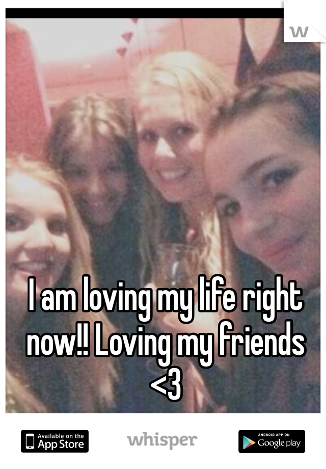 I am loving my life right now!! Loving my friends <3