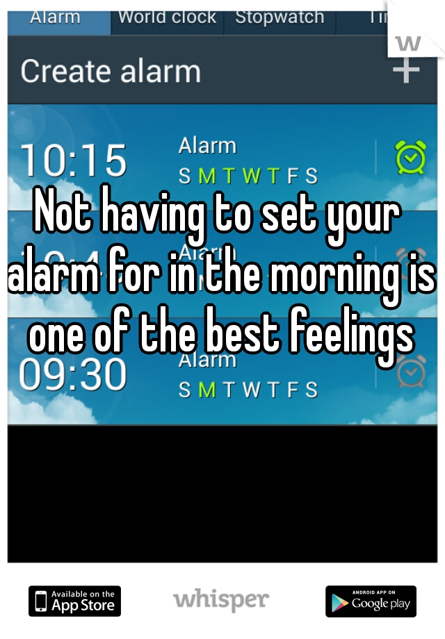 Not having to set your alarm for in the morning is one of the best feelings
