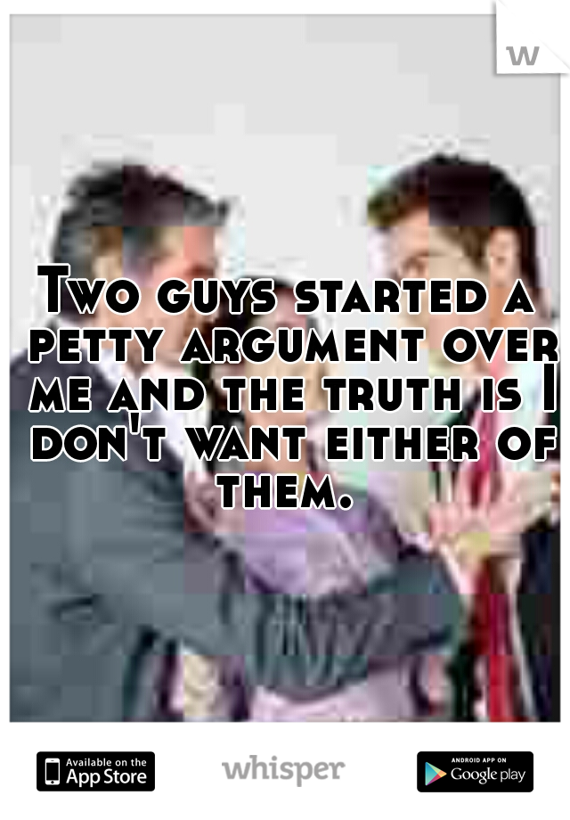 Two guys started a petty argument over me and the truth is I don't want either of them.