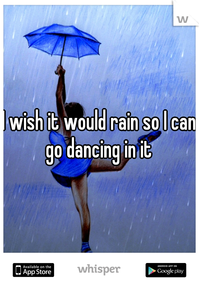 I wish it would rain so I can go dancing in it