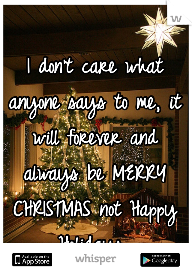 I don't care what anyone says to me, it will forever and always be MERRY CHRISTMAS not Happy Holidays..
