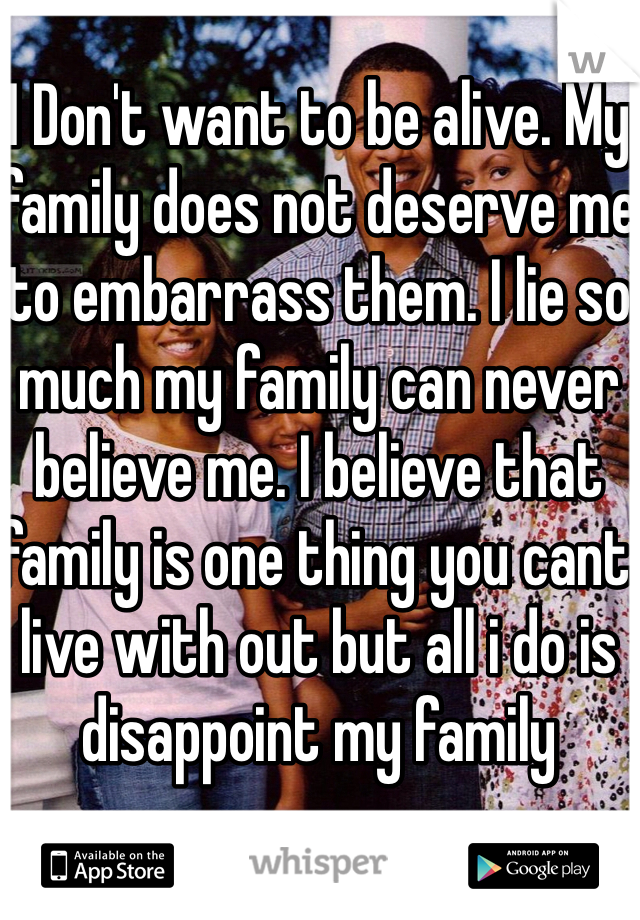 I Don't want to be alive. My family does not deserve me to embarrass them. I lie so much my family can never believe me. I believe that family is one thing you cant live with out but all i do is disappoint my family