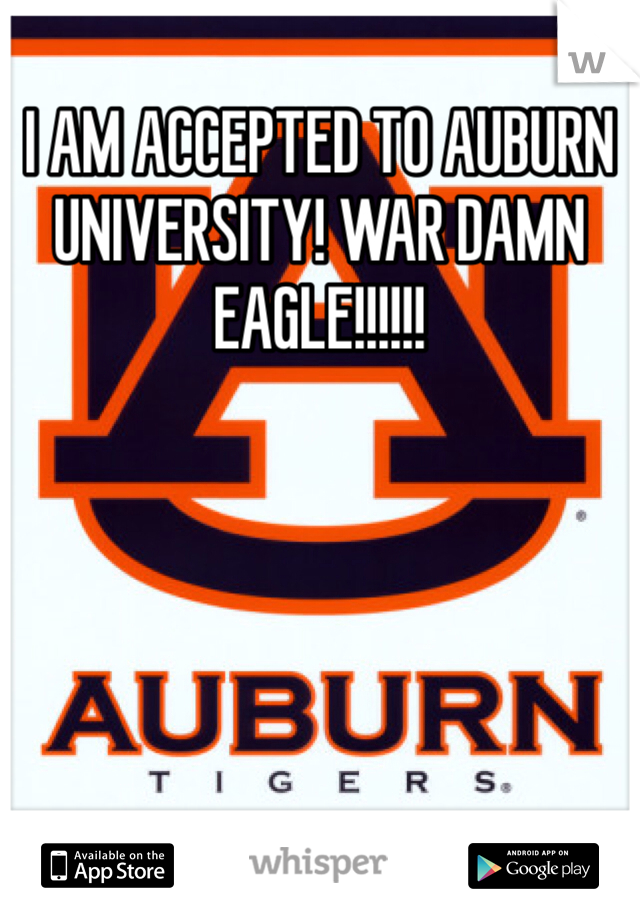 I AM ACCEPTED TO AUBURN UNIVERSITY! WAR DAMN EAGLE!!!!!!