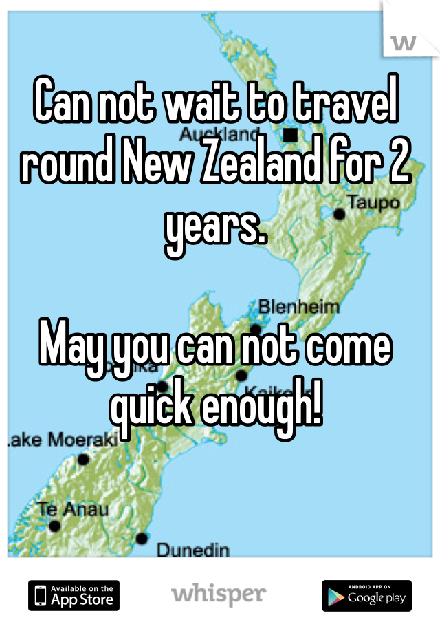 Can not wait to travel round New Zealand for 2 years.  May you can not come quick enough!