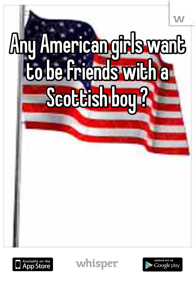 Any American girls want to be friends with a Scottish boy ?
