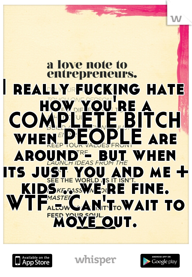 I really fucking hate how you're a COMPLETE BITCH when PEOPLE are around - but when its just you and me + kids .. we're fine. WTF - Can't wait to move out.