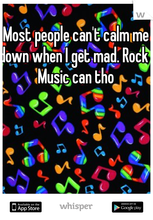 Most people can't calm me down when I get mad. Rock  Music can tho