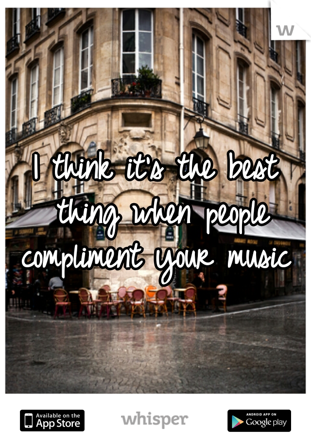 I think it's the best thing when people compliment your music