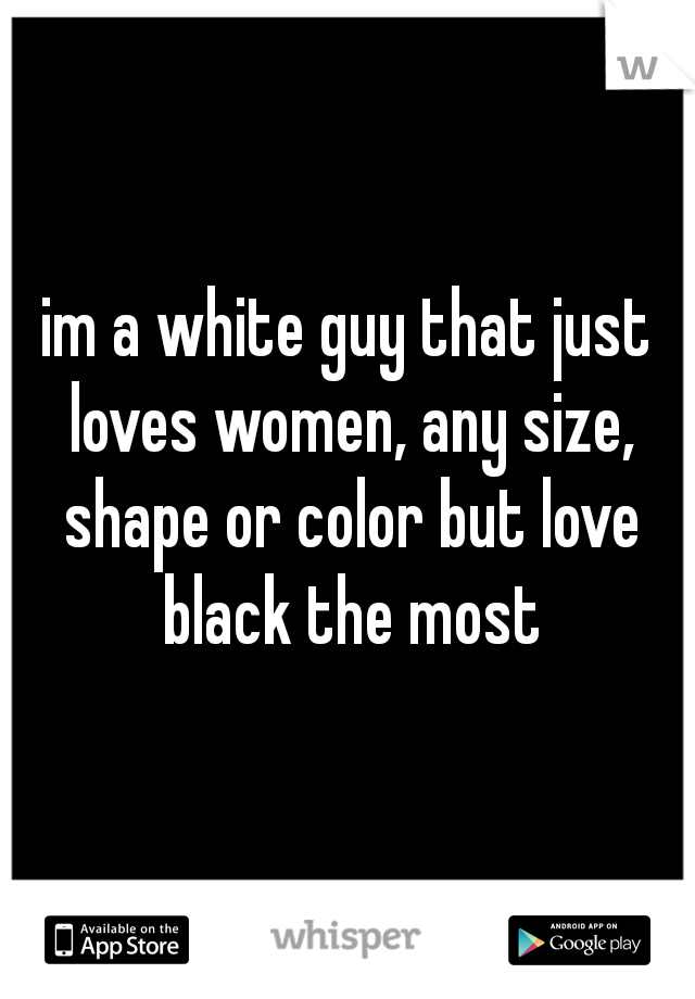 im a white guy that just loves women, any size, shape or color but love black the most