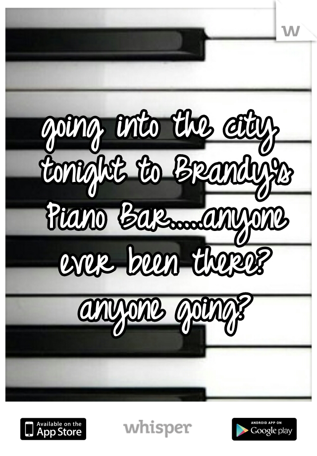going into the city tonight to Brandy's Piano Bar.....anyone ever been there? anyone going?