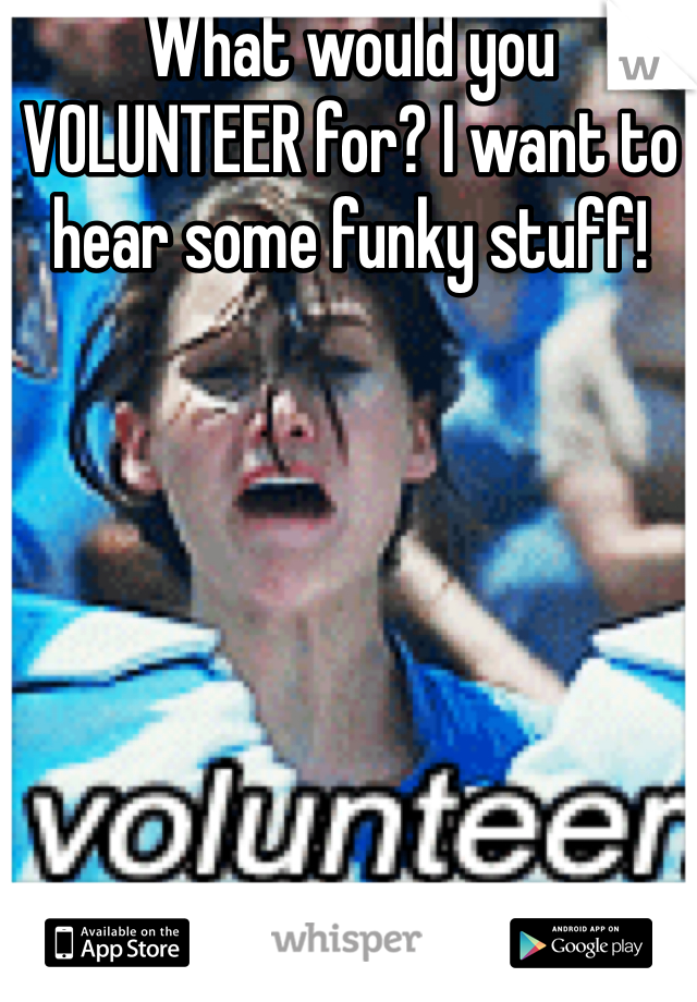 What would you VOLUNTEER for? I want to hear some funky stuff!