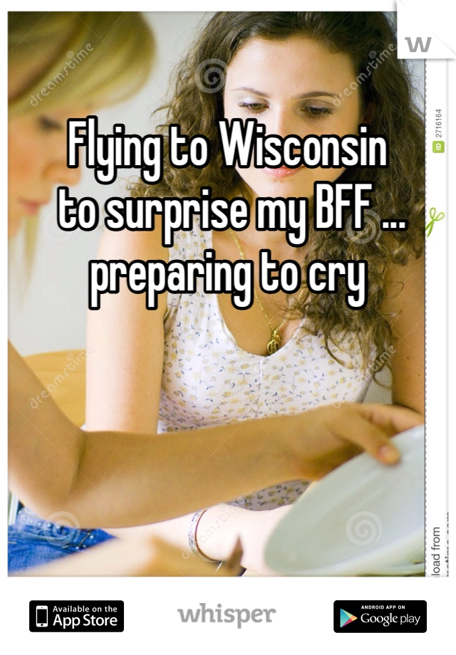 Flying to Wisconsin  to surprise my BFF ... preparing to cry