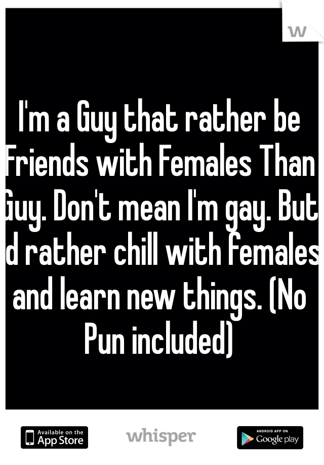 I'm a Guy that rather be Friends with Females Than Guy. Don't mean I'm gay. But I'd rather chill with females and learn new things. (No Pun included)
