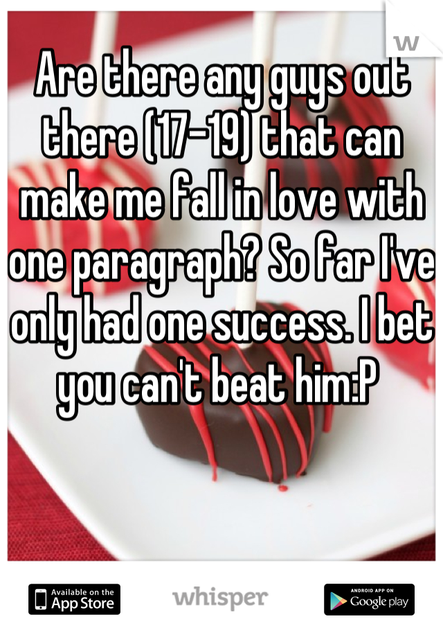 Are there any guys out there (17-19) that can make me fall in love with one paragraph? So far I've only had one success. I bet you can't beat him:P