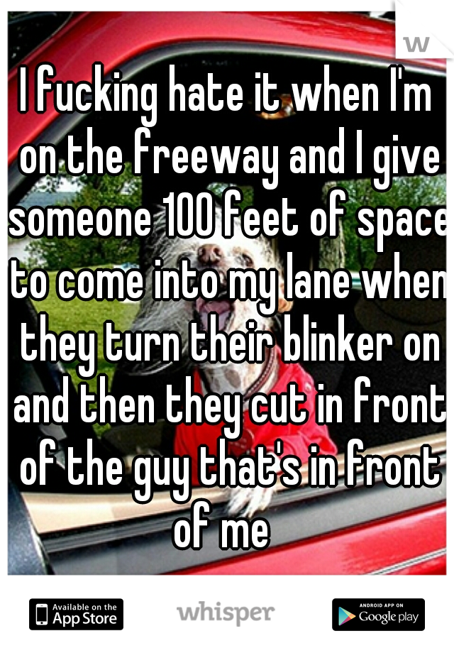 I fucking hate it when I'm on the freeway and I give someone 100 feet of space to come into my lane when they turn their blinker on and then they cut in front of the guy that's in front of me