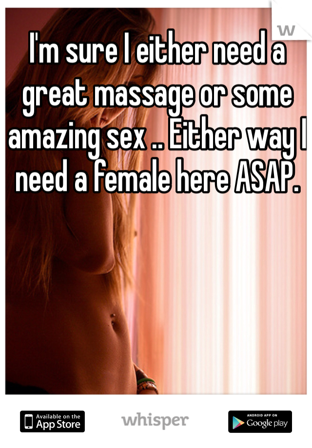 I'm sure I either need a great massage or some amazing sex .. Either way I need a female here ASAP.