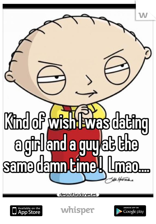 Kind of wish I was dating a girl and a guy at the same damn time !  Lmao....