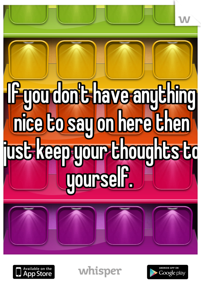 If you don't have anything nice to say on here then just keep your thoughts to yourself.