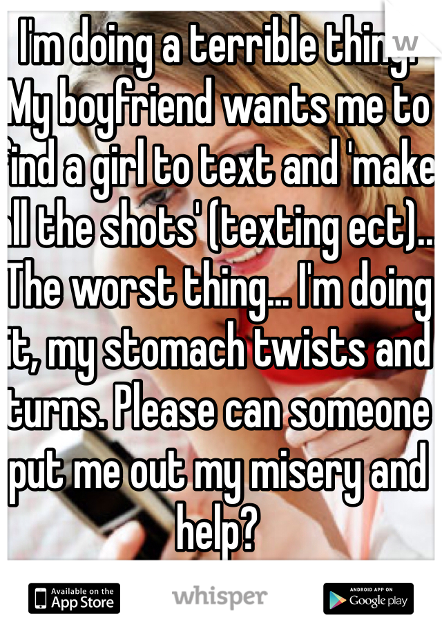 I'm doing a terrible thing. My boyfriend wants me to find a girl to text and 'make all the shots' (texting ect)... The worst thing... I'm doing it, my stomach twists and turns. Please can someone put me out my misery and help?