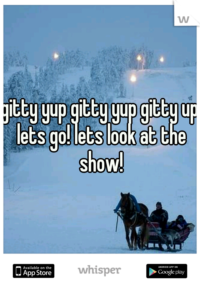 gitty yup gitty yup gitty up lets go! lets look at the show!