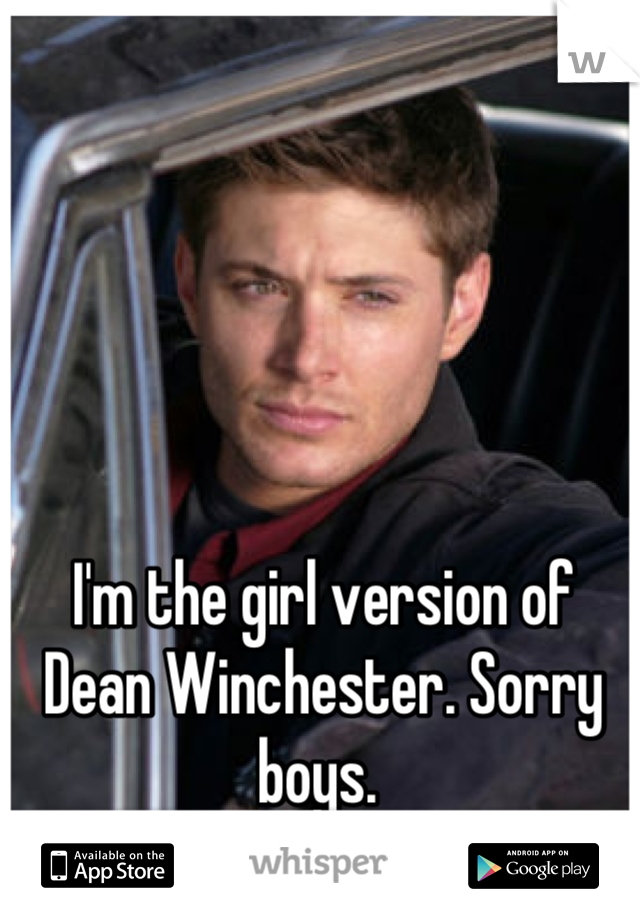 I'm the girl version of Dean Winchester. Sorry boys.