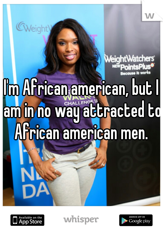 I'm African american, but I am in no way attracted to African american men.