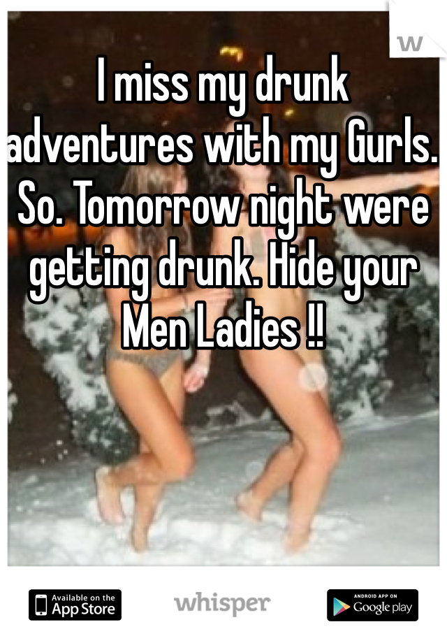 I miss my drunk adventures with my Gurls. So. Tomorrow night were getting drunk. Hide your Men Ladies !!