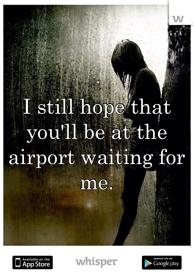 I still hope that you'll be at the airport waiting for me.