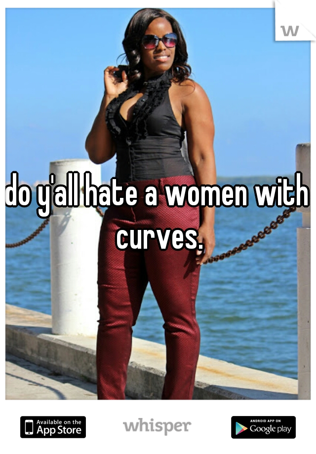 do y'all hate a women with curves.