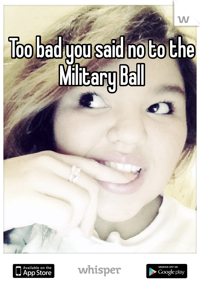Too bad you said no to the Military Ball
