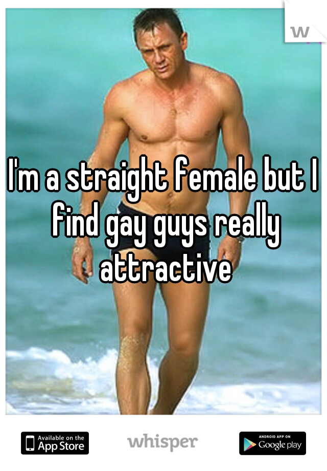I'm a straight female but I find gay guys really attractive