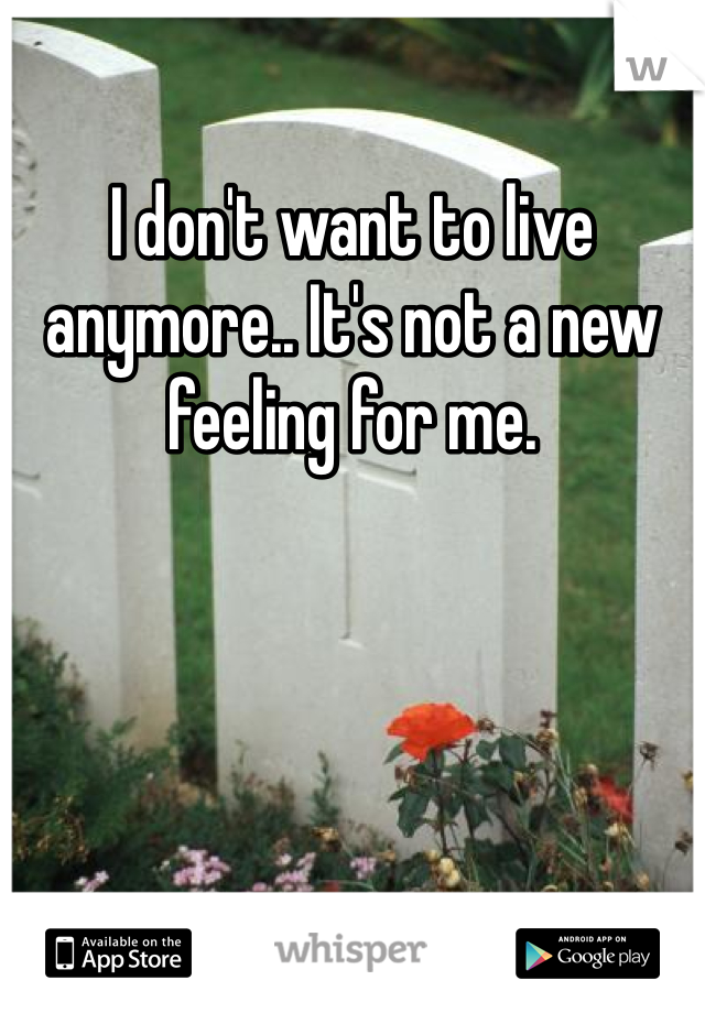 I don't want to live anymore.. It's not a new feeling for me.
