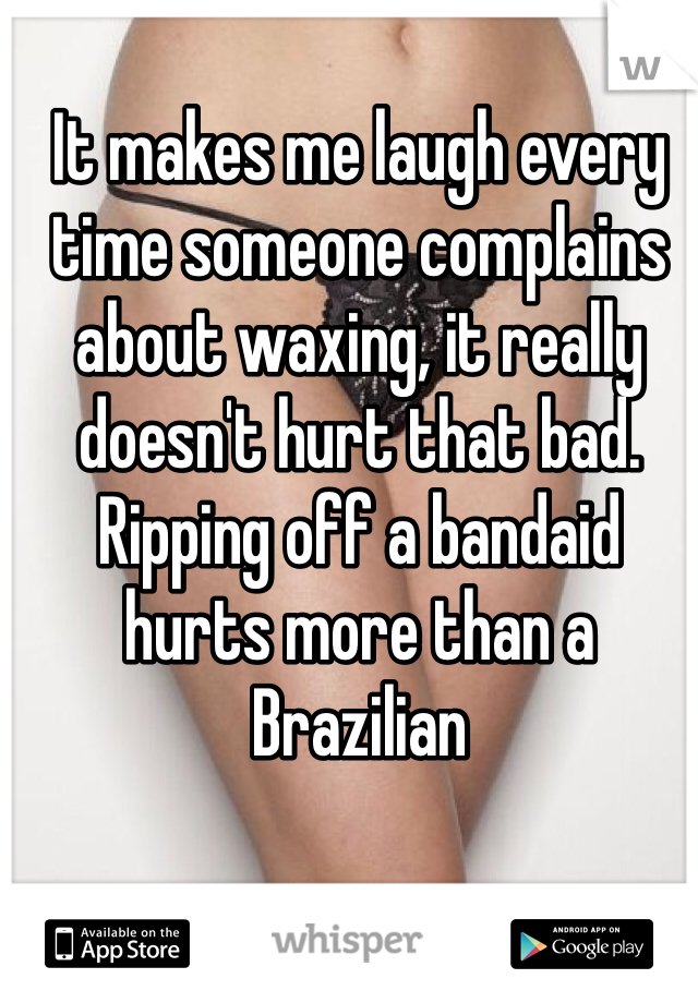 It makes me laugh every time someone complains about waxing, it really doesn't hurt that bad. Ripping off a bandaid hurts more than a Brazilian