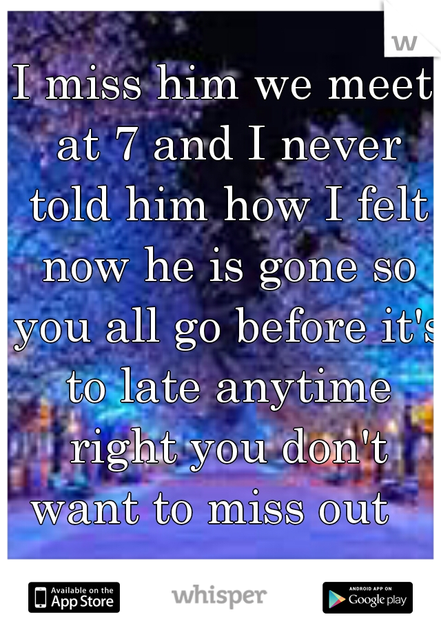 I miss him we meet at 7 and I never told him how I felt now he is gone so you all go before it's to late anytime right you don't want to miss out