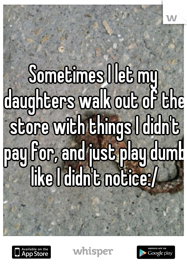 Sometimes I let my daughters walk out of the store with things I didn't pay for, and just play dumb like I didn't notice:/