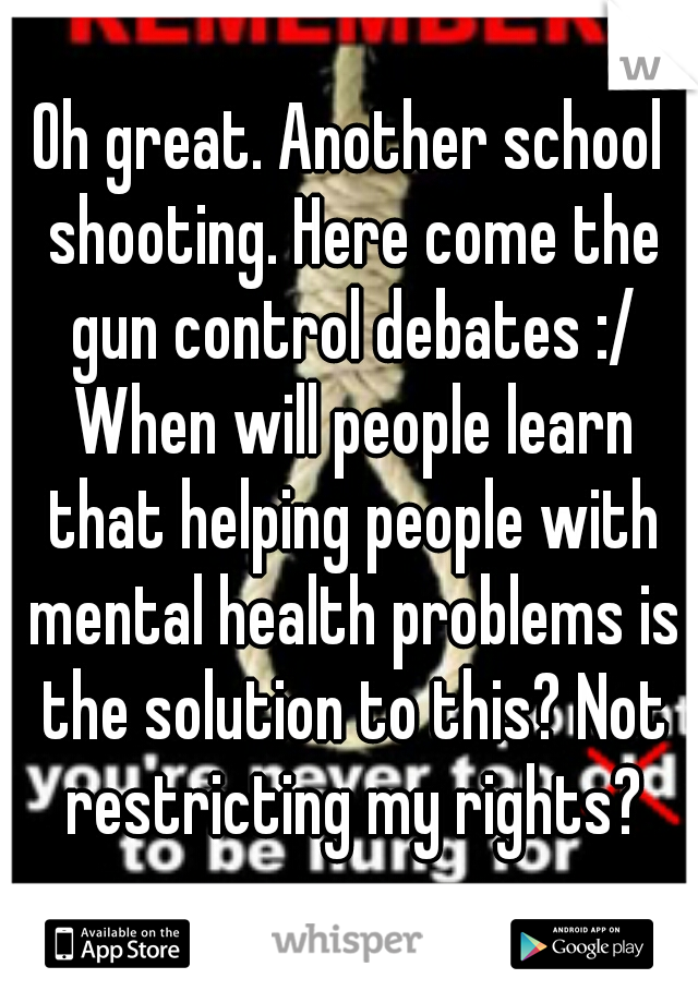 Oh great. Another school shooting. Here come the gun control debates :/ When will people learn that helping people with mental health problems is the solution to this? Not restricting my rights?