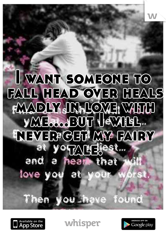 I want someone to fall head over heals madly in love with me....but I will never get my fairy tale.